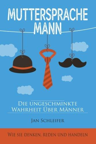 Muttersprache Mann: Die ungeschminkte Wahrheit über Männer - Wie sie denken, reden und handeln (Handeln Wie Männer)