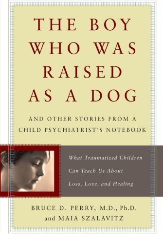The Boy Who Was Raised as a Dog: And Other Stories from a Child Psychiatrist's Notebook--What Traumatized Children Can Teach Us About Loss, Love, and Healing by Perry, Bruce, Szalavitz, Maia (2007) Paperback