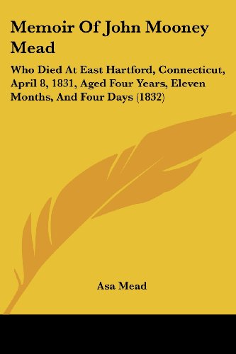 Memoir of John Mooney Mead: Who Died at East Hartford, Connecticut, April 8, 1831, Aged Four Years, Eleven Months, and Four Days (1832)