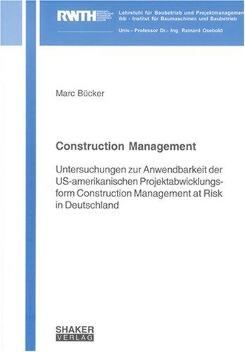 Construction Management: Untersuchungen zur Anwendbarkeit der US-amerikanischen Projektabwicklungsform Construction Management at Risk in Deutschland ... dem Institut für Baumaschinen und Baubetrieb)