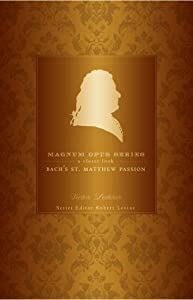 Bachs St Matthew Passion A Closer Look Magnum Opus from Continuum International Publishing Group Ltd.