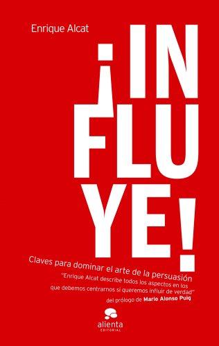¡Influye!: Claves para dominar el arte de la persuasión