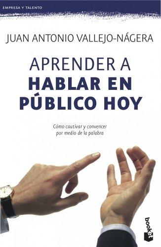 Aprender a hablar en público hoy: Cómo cautivar y convencer por medio de la palabra (Empresa y Talento) por Juan Antonio Vallejo-Nágera