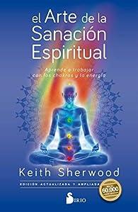 El arte de la sanación espiritual: Aprende a trabajar con los chakras y la energía par Keith Sherwood