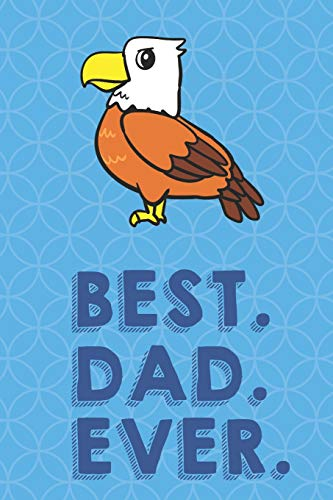 Best Dad Ever: American Bald Eagle Funny Cute Father's Day Journal Notebook From Sons Daughters Girls and Boys of All Ages. Great Gift or Dads Fathers ... New Parents Dads To Be and Anyone In Between - Juvenile American Bald Eagle