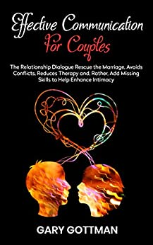 EFFECTIVE COMMUNICATION FOR COUPLES: The Relationship Dialogue Rescue The Marriage, Avoids Conflicts, Reduces Therapy & Add The Missing Skills To Help Enhance Intimacy (Also Sexual) by [GOTTMAN, GARY]