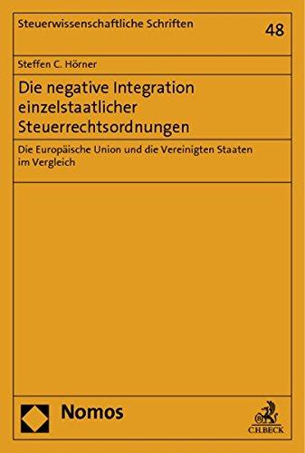 Die negative Integration einzelstaatlicher Steuerrechtsordnungen: Die Europäische Union und die Vereinigten Staaten im Vergleich