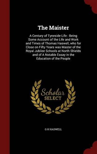 The Maister: A Century of Tyneside Life : Being Some Account of the Life and Work and Times of Thomas Haswell, who for Close on Fifty Years was Master ... Notable Essay in the Education of the People