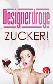 Designerdroge Zucker!: Mit einfachen Schritten für ein zuckerfreies Leben