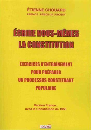 Écrire nous-mêmes la Constitution (version France): Exercices d'entraînement pour préparer un processus constituant populaire par  Étienne Chouard
