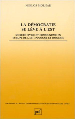 La Dmocratie se lve  l'Est : Socit civile et communisme en Europe de l'Est, Pologne et Hongrie