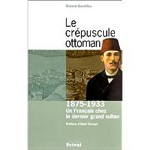 Le Crépuscule Ottoman : Un français chez le dernier grand sultan : 1875-1933