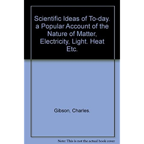 Scientific Ideas of To-day. a Popular Account of the Nature of Matter, Electricity, Light. Heat Etc.