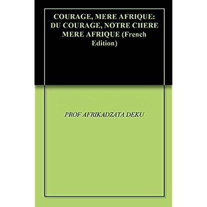 COURAGE, MERE AFRIQUE: DU COURAGE, NOTRE CHERE MERE AFRIQUE