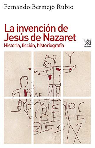 La invención de Jesús de Nazaret. Historia, ficción, historiografía por Fernando Bermejo Rubio