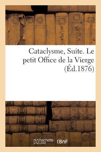 Cataclysme, Suite. Le petit Office de la Vierge, dans le sens de ses apparitions en France: et de la régénération prédite par Sainte Hildegarde par Sans Auteur