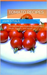Tomato Recipes: Tomato Recipes Featuring Appetizers, Meals, Sauces, and Salsas (English Edition)