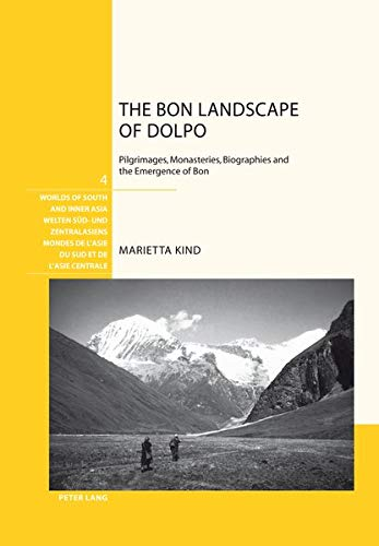 The Bon Landscape of Dolpo: Pilgrimages, Monasteries, Biographies and the Emergence of Bon (Welten Süd- und Zentralasiens / Worlds of South and Inner ... l'Asie du Sud et de l'Asie centrale, Band 4)