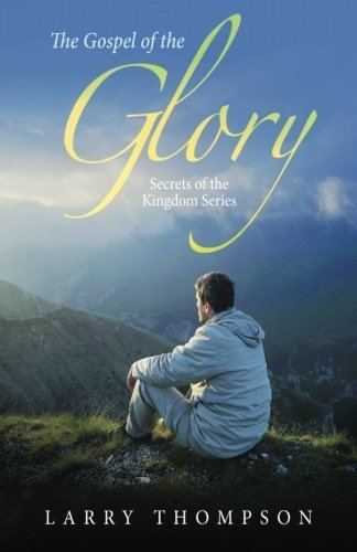 The Gospel of the Glory: Secrets of the Kingdom Series by Larry Thompson (2016-01-05)