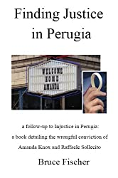 Finding Justice in Perugia: a follow-up to Injustice in Perugia: a book detailing the wrongful conviction of Amanda Knox and Raffaele Sollecito