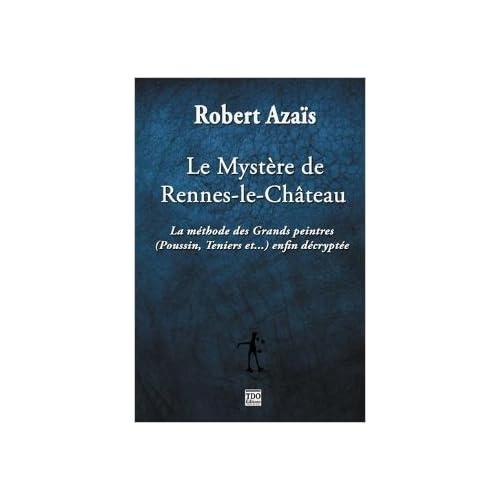 Le mystère de Rennes le Château : La méthode des grands peintres enfin décryptée de Robert Azaïs ( 30 juillet 2015 )