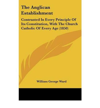 The Anglican Establishment: Contrasted in Every Principle of Its Constitution, with the Church Catholic of Every Age (1850) (Hardback) - Common