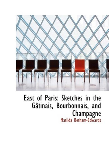 East of Paris: Sketches in the GActinais, Bourbonnais, and Champagne (Large Print Edition)