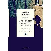 L\'abbraccio selvatico delle Alpi: Una traversata alpinistica sotto il sole e le stelle, dall\'adolescenza verso l\'ignoto (Italian Edition)