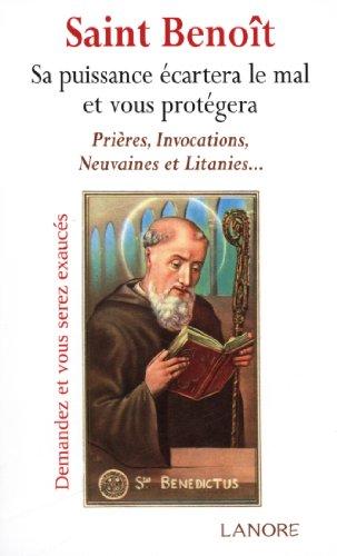 Saint Benoît : Sa puissance écartera le mal et vous protégera. Prières, invocations, neuvaines, litanies... (Religion)