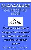 GUADAGNARE ONLINE CON GLI EBOOK: L'unica guida che ti insegna tutti i segreti per ideare, scrivere e vendere un ebook online