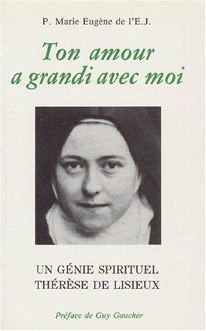 TON AMOUR A GRANDI AVEC MOI. Un génie spirituel, Thérèse de Lisieux par Marie-Eugène de l'Enfant-Jésus