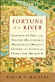 FORTUNE IS A RIVER: LEONARDO DA VINCI AND NICCOLO MACHIAVELLIS MAGNIFICANT DREAM TO CHANGE THE COUR