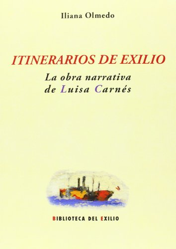 Itinerarios De Exilio. La Obra Narrativa De Luisa Carnés (Biblioteca del Exilio, Col. Anejos) por Iliana Olmedo