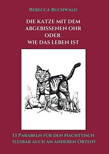 Die Katze mit dem abgebissenen Ohr oder wie das Leben ist: 13 Parabeln für den Nachttisch (lesbar auch an anderen Orten)