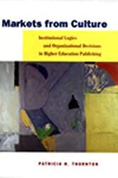 Markets from Culture: Institutional Logics and Organizational Decisions in Higher Education Publishing: Institutional Logic and Organizational ... (Stanford Business Books (Hardcover))