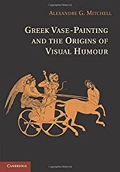 Greek Vase-Painting and the Origins of Visual Humour by Alexandre G. Mitchell (2012-07-09)