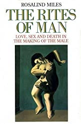 The Rites of Man: Love, Sex and Death in the Making of the Male