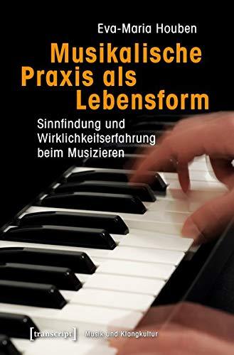 Musikalische Praxis als Lebensform: Sinnfindung und Wirklichkeitserfahrung beim Musizieren (Musik und Klangkultur, Bd. 27)