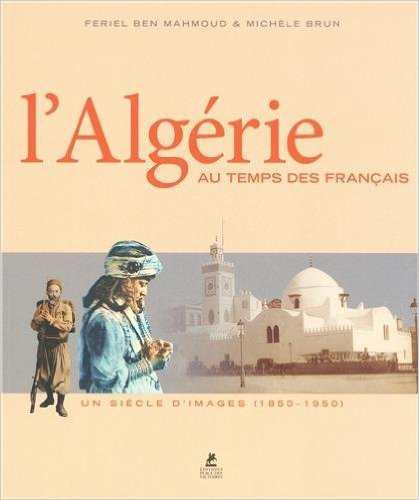 L'ALGERIE AU TEMPS DES FRANCAIS de Feriel Ben mahmoud ,Michele Brun ( 16 janvier 2014 )
