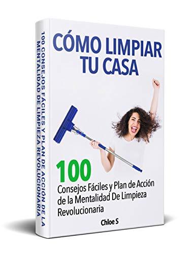 Cómo Limpiar Tu Casa: 100 Consejos Fáciles y Plan de Acción de la Mentalidad De Limpieza Revolucionaria /How to Clean Your Home Spanish book Version