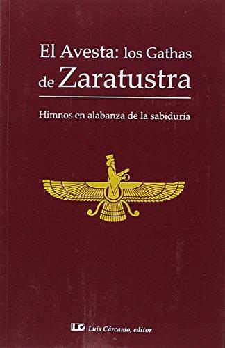 EL AVESTA: LOS GATHAS DE ZARATUSTRA: Himnos en alabanza de la sabiduría por ZOROASTRO
