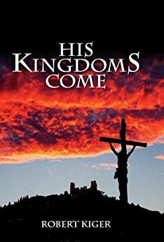 His KingdomS Come: The Parousia Project by [Kiger, Robert]
