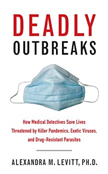 Deadly Outbreaks: How Medical Detectives Save Lives Threatened by Killer Pandemics, Exotic Viruses, and Drug-Resistant Parasites by [Levitt, Alexandra M.]