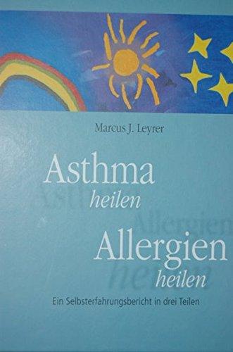 Asthma heilen. Allergien heilen. Ein Selbsterfahrungsbericht in drei Teilen. (Asthma Medizin)