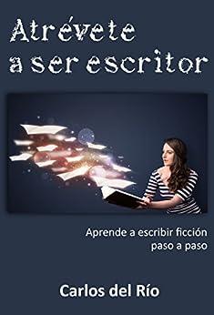Atrévete a ser escritor: Aprende a escribir ficción paso a paso (Spanish Edition) by [del Río, Carlos]