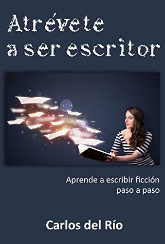 Atrévete a ser escritor: Aprende a escribir ficción paso a paso por Carlos del Río