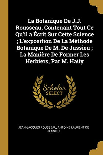 La Botanique de J.J. Rousseau, Contenant Tout Ce Qu'il a Écrit Sur Cette Science; l'Exposition de la Méthode Botanique de M. de Jussieu; La Manière de Former Les Herbiers, Par M. Haüy par Jean-Jacques Rousseau