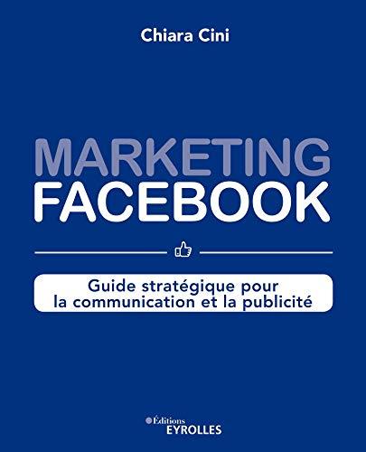 Marketing Facebook: Guide stratégique pour la communication et la publicité par  Eyrolles