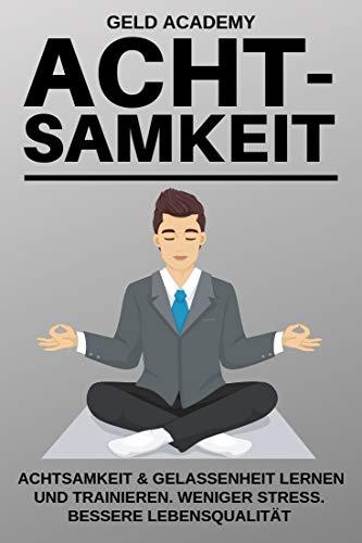 Achtsamkeit: Achtsamkeit & Gelassenheit lernen und trainieren. Weniger Stress. Bessere Lebensqualität. Mehr Erfolg im Alltag und Beruf.