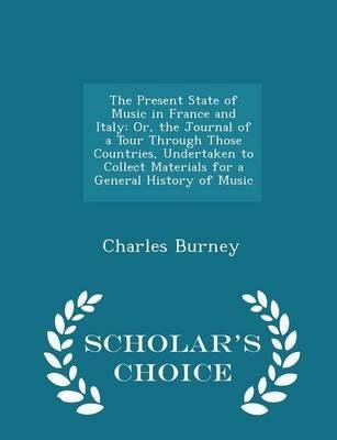 [(The Present State of Music in France and Italy: Or, the Journal of a Tour Through Those Countries, Undertaken to Collect Materials for a General History of Music - Scholar's Choice Edition)] [Author: Charles Burney] published on (February, 2015)